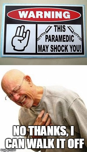 NO THANKS, I CAN WALK IT OFF | image tagged in paramedic,heart attack,shocker | made w/ Imgflip meme maker