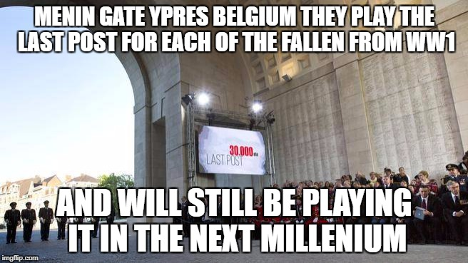 last post | MENIN GATE YPRES BELGIUM THEY PLAY THE LAST POST FOR EACH OF THE FALLEN FROM WW1 AND WILL STILL BE PLAYING IT IN THE NEXT MILLENIUM | image tagged in serious | made w/ Imgflip meme maker
