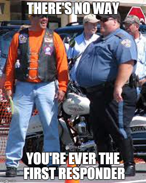 THERE'S NO WAY YOU'RE EVER THE FIRST RESPONDER | image tagged in fat cop | made w/ Imgflip meme maker