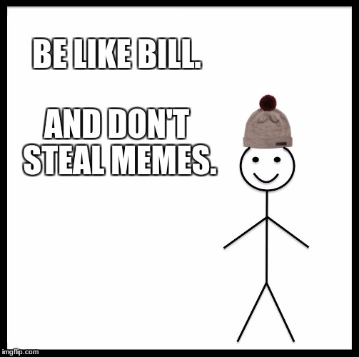 Be Like Bill Meme | BE LIKE BILL. AND DON'T STEAL MEMES. | image tagged in memes,be like bill | made w/ Imgflip meme maker