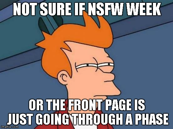 Have you seen the Front Page lately? | NOT SURE IF NSFW WEEK OR THE FRONT PAGE IS JUST GOING THROUGH A PHASE | image tagged in memes,futurama fry | made w/ Imgflip meme maker