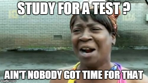 Aint Nobody Got Time For That Meme | STUDY FOR A TEST ? AIN'T NOBODY GOT TIME FOR THAT | image tagged in memes,aint nobody got time for that | made w/ Imgflip meme maker