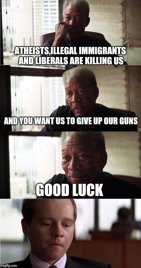 Morgan Freeman Good Luck | ATHEISTS,ILLEGAL IMMIGRANTS AND LIBERALS ARE KILLING US AND YOU WANT US TO GIVE UP OUR GUNS GOOD LUCK | image tagged in memes,morgan freeman good luck | made w/ Imgflip meme maker