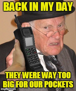BACK IN MY DAY THEY WERE WAY TOO BIG FOR OUR POCKETS | made w/ Imgflip meme maker