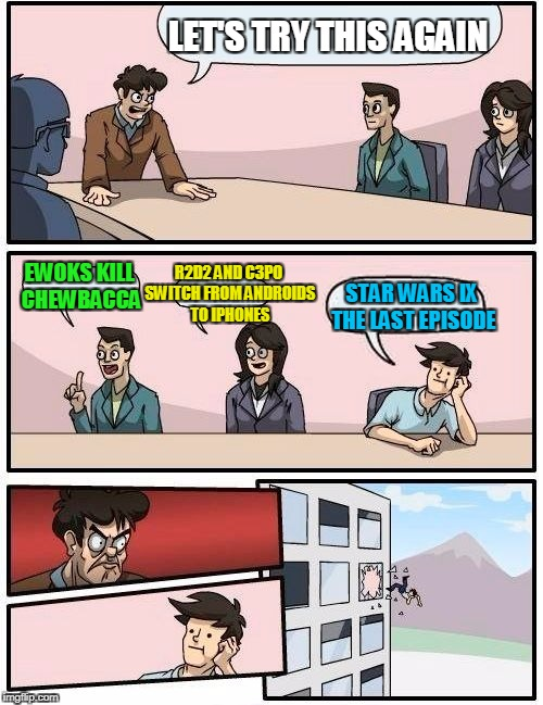 Boardroom Meeting Suggestion Meme | LET'S TRY THIS AGAIN EWOKS KILL CHEWBACCA R2D2 AND C3PO SWITCH FROM ANDROIDS TO IPHONES STAR WARS IX THE LAST EPISODE | image tagged in memes,boardroom meeting suggestion | made w/ Imgflip meme maker