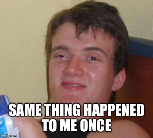 10 Guy Meme | SAME THING HAPPENED TO ME ONCE | image tagged in memes,10 guy | made w/ Imgflip meme maker