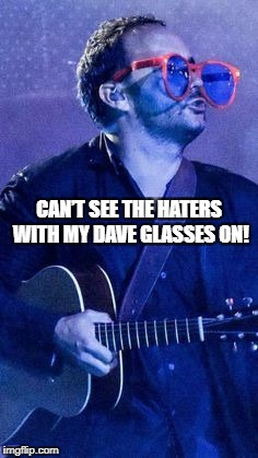 DAVE SEES NO HATERS | CAN'T SEE THE HATERS WITH MY DAVE GLASSES ON! | image tagged in dave matthews,dave matthews band,dmb,haters,glasses,funny | made w/ Imgflip meme maker