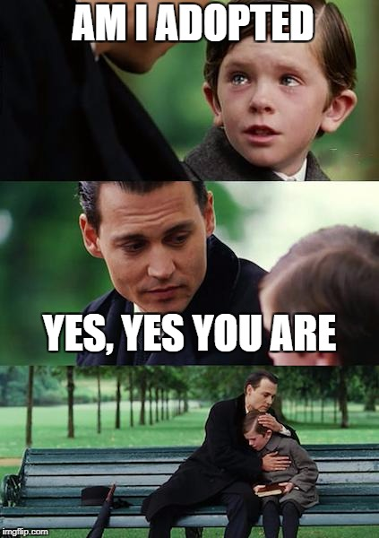 Finding Neverland Meme | AM I ADOPTED YES, YES YOU ARE | image tagged in memes,finding neverland | made w/ Imgflip meme maker
