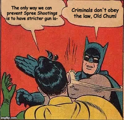 Batman Slapping Robin Meme | The only way we can prevent Spree Shootings is to have stricter gun la- Criminals don't obey the law, Old Chum! | image tagged in memes,batman slapping robin,gun control,gun laws | made w/ Imgflip meme maker