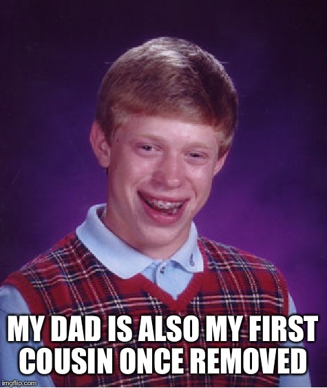 Bad Luck Brian Meme | MY DAD IS ALSO MY FIRST COUSIN ONCE REMOVED | image tagged in memes,bad luck brian | made w/ Imgflip meme maker