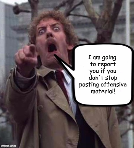 Invasion of The Body Snatchers Donald Sutherland  |  I am going to report you if you don't stop posting offensive material! | image tagged in invasion of the body snatchers donald sutherland,sjw,easily offended,memes | made w/ Imgflip meme maker