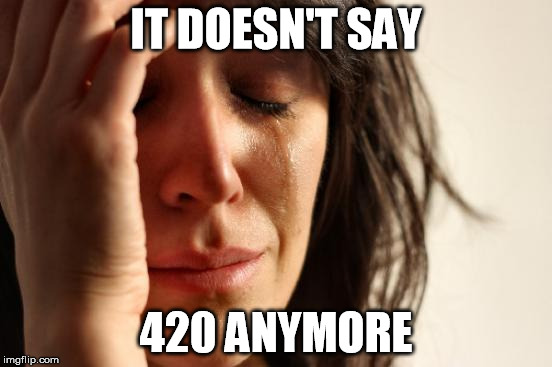 First World Problems Meme | IT DOESN'T SAY 420 ANYMORE | image tagged in memes,first world problems | made w/ Imgflip meme maker