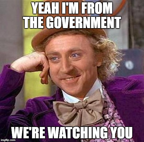Creepy Condescending Wonka Meme | YEAH I'M FROM THE GOVERNMENT WE'RE WATCHING YOU | image tagged in memes,creepy condescending wonka | made w/ Imgflip meme maker
