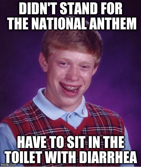 Bad Luck Brian Meme | DIDN'T STAND FOR THE NATIONAL ANTHEM HAVE TO SIT IN THE TOILET WITH DIARRHEA | image tagged in memes,bad luck brian | made w/ Imgflip meme maker