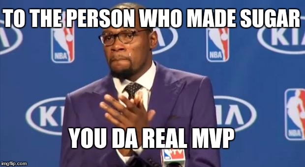 You The Real MVP Meme | TO THE PERSON WHO MADE SUGAR YOU DA REAL MVP | image tagged in memes,you the real mvp | made w/ Imgflip meme maker