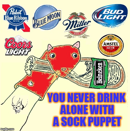 I Always Smile When I Drink with my Friend Whiskers | YOU NEVER DRINK ALONE WITH A SOCK PUPPET | image tagged in vince vance,sock puppet,pabst blue ribbon beer,bud light blue moon coors light,amstel,miller | made w/ Imgflip meme maker