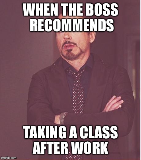 Face You Make Robert Downey Jr Meme | WHEN THE BOSS RECOMMENDS TAKING A CLASS AFTER WORK | image tagged in memes,face you make robert downey jr | made w/ Imgflip meme maker