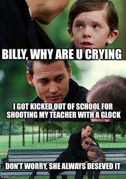 Finding Neverland Meme | BILLY, WHY ARE U CRYING I GOT KICKED OUT OF SCHOOL FOR SHOOTING MY TEACHER WITH A GLOCK DON'T WORRY, SHE ALWAYS DESEVED IT | image tagged in memes,finding neverland | made w/ Imgflip meme maker