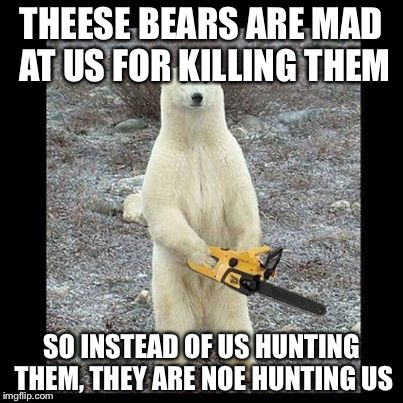 Chainsaw Bear Meme | THEESE BEARS ARE MAD AT US FOR KILLING THEM SO INSTEAD OF US HUNTING THEM, THEY ARE NOE HUNTING US | image tagged in memes,chainsaw bear | made w/ Imgflip meme maker