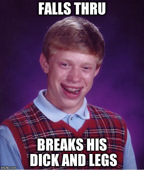 Bad Luck Brian Meme | FALLS THRU BREAKS HIS DICK AND LEGS | image tagged in memes,bad luck brian | made w/ Imgflip meme maker