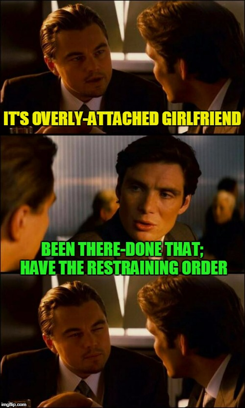 IT'S OVERLY-ATTACHED GIRLFRIEND BEEN THERE-DONE THAT; HAVE THE RESTRAINING ORDER | made w/ Imgflip meme maker