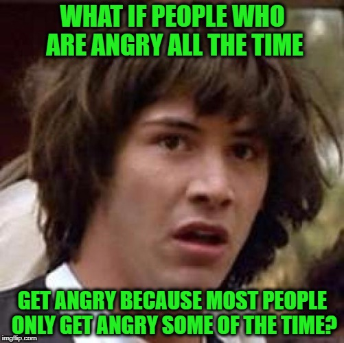 Conspiracy Keanu Meme | WHAT IF PEOPLE WHO ARE ANGRY ALL THE TIME GET ANGRY BECAUSE MOST PEOPLE ONLY GET ANGRY SOME OF THE TIME? | image tagged in memes,conspiracy keanu | made w/ Imgflip meme maker