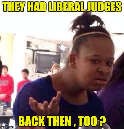 Black Girl Wat Meme | THEY HAD LIBERAL JUDGES BACK THEN , TOO ? | image tagged in memes,black girl wat | made w/ Imgflip meme maker