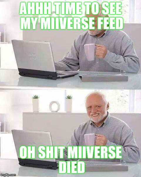 Hide the Pain Harold Meme | AHHH TIME TO SEE MY MIIVERSE FEED OH SHIT MIIVERSE DIED | image tagged in memes,hide the pain harold | made w/ Imgflip meme maker