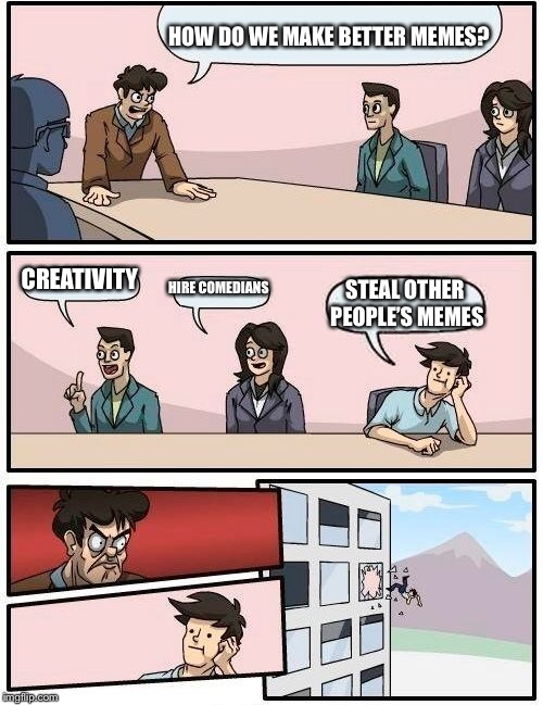 Boardroom Meeting Suggestion Meme | HOW DO WE MAKE BETTER MEMES? CREATIVITY HIRE COMEDIANS STEAL OTHER PEOPLE'S MEMES | image tagged in memes,boardroom meeting suggestion | made w/ Imgflip meme maker