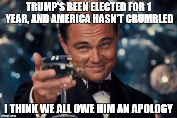 Leonardo Dicaprio Cheers Meme | TRUMP'S BEEN ELECTED FOR 1 YEAR, AND AMERICA HASN'T CRUMBLED I THINK WE ALL OWE HIM AN APOLOGY | image tagged in memes,leonardo dicaprio cheers,donald trump,trump 2016 | made w/ Imgflip meme maker