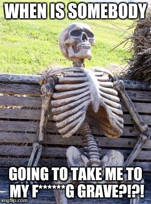 Waiting Skeleton Meme | WHEN IS SOMEBODY GOING TO TAKE ME TO MY F******G GRAVE?!?! | image tagged in memes,waiting skeleton | made w/ Imgflip meme maker