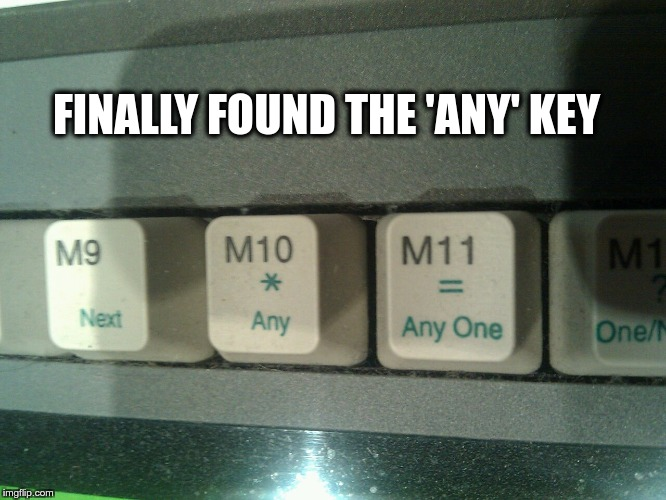 FINALLY FOUND THE 'ANY' KEY | image tagged in any key | made w/ Imgflip meme maker