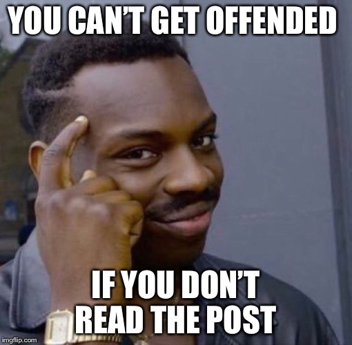 YOU CAN'T GET OFFENDED IF YOU DON'T READ THE POST | image tagged in offended,thinking black guy | made w/ Imgflip meme maker