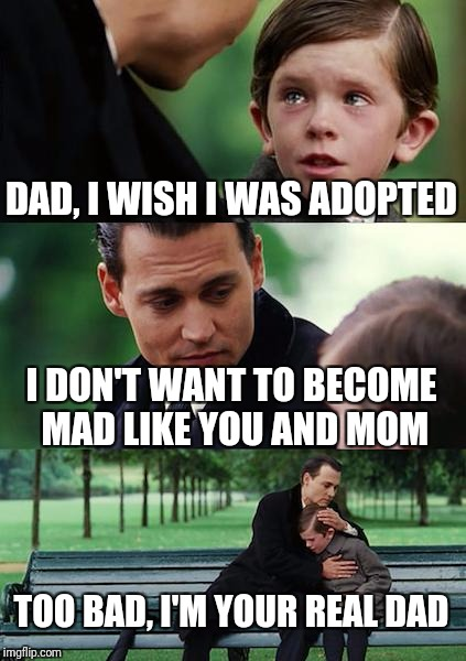 Special child asks awkward question | DAD, I WISH I WAS ADOPTED I DON'T WANT TO BECOME MAD LIKE YOU AND MOM TOO BAD, I'M YOUR REAL DAD | image tagged in memes,finding neverland,adoption | made w/ Imgflip meme maker