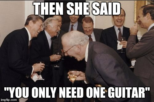 "Laughing Men In Suits Meme | THEN SHE SAID ""YOU ONLY NEED ONE GUITAR"" 