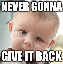 Skeptical Baby Meme | NEVER GONNA GIVE IT BACK | image tagged in memes,skeptical baby | made w/ Imgflip meme maker