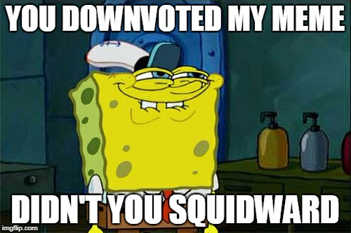 Dont You Squidward Meme | YOU DOWNVOTED MY MEME DIDN'T YOU SQUIDWARD | image tagged in memes,dont you squidward | made w/ Imgflip meme maker