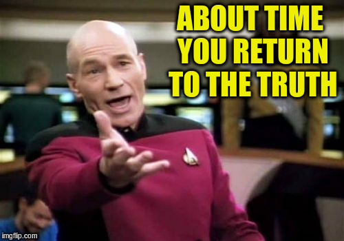 Picard Wtf Meme | ABOUT TIME YOU RETURN TO THE TRUTH | image tagged in memes,picard wtf | made w/ Imgflip meme maker
