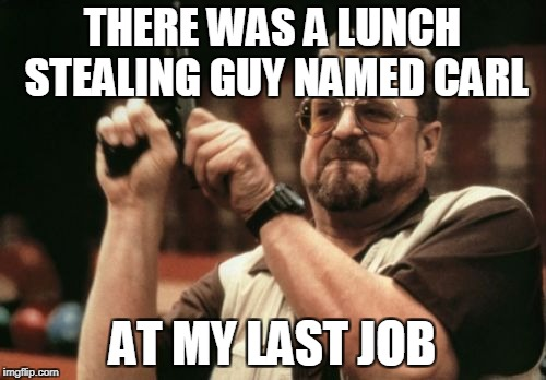 Am I The Only One Around Here Meme | THERE WAS A LUNCH STEALING GUY NAMED CARL AT MY LAST JOB | image tagged in memes,am i the only one around here | made w/ Imgflip meme maker