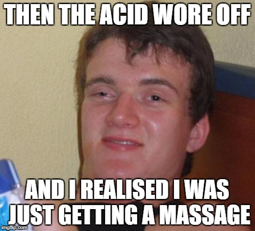 10 Guy Meme | THEN THE ACID WORE OFF AND I REALISED I WAS JUST GETTING A MASSAGE | image tagged in memes,10 guy | made w/ Imgflip meme maker
