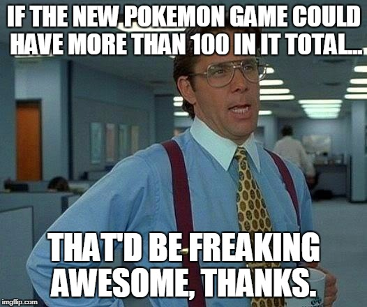 That Would Be Great Meme | IF THE NEW POKEMON GAME COULD HAVE MORE THAN 100 IN IT TOTAL... THAT'D BE FREAKING AWESOME, THANKS. | image tagged in memes,that would be great | made w/ Imgflip meme maker