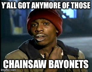 Y'all Got Any More Of That Meme | Y'ALL GOT ANYMORE OF THOSE CHAINSAW BAYONETS | image tagged in memes,yall got any more of | made w/ Imgflip meme maker