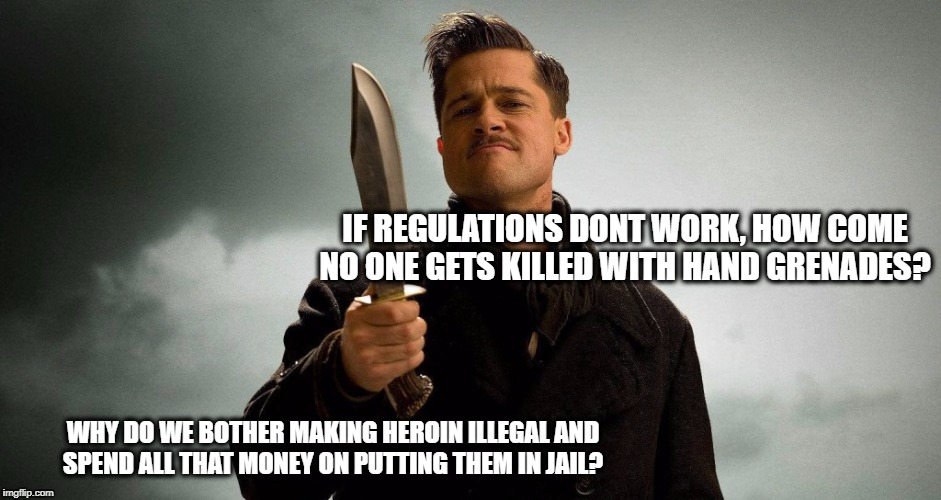 Nazi? | IF REGULATIONS DONT WORK, HOW COME NO ONE GETS KILLED WITH HAND GRENADES? WHY DO WE BOTHER MAKING HEROIN ILLEGAL AND SPEND ALL THAT MONEY ON | image tagged in nazi | made w/ Imgflip meme maker