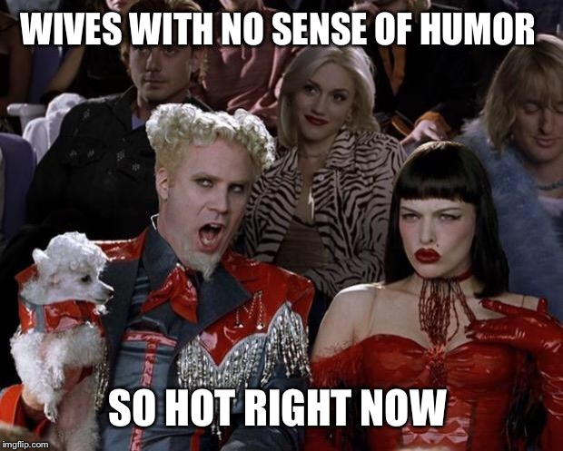 Mugatu So Hot Right Now Meme | WIVES WITH NO SENSE OF HUMOR SO HOT RIGHT NOW | image tagged in memes,mugatu so hot right now | made w/ Imgflip meme maker