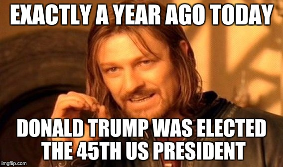 One Does Not Simply Meme | EXACTLY A YEAR AGO TODAY DONALD TRUMP WAS ELECTED THE 45TH US PRESIDENT | image tagged in memes,one does not simply | made w/ Imgflip meme maker