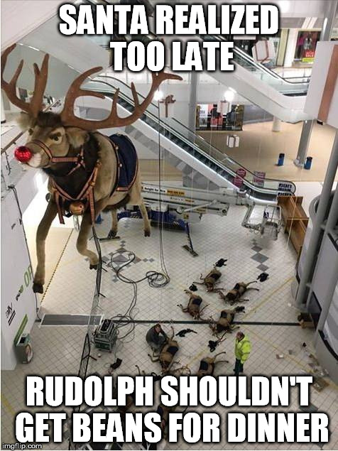 SANTA REALIZED TOO LATE RUDOLPH SHOULDN'T GET BEANS FOR DINNER | image tagged in rudoph | made w/ Imgflip meme maker