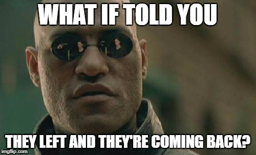 Matrix Morpheus Meme | WHAT IF TOLD YOU THEY LEFT AND THEY'RE COMING BACK? | image tagged in memes,matrix morpheus | made w/ Imgflip meme maker