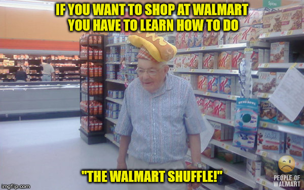 "IF YOU WANT TO SHOP AT WALMART YOU HAVE TO LEARN HOW TO DO ""THE WALMART SHUFFLE!"" 