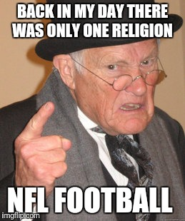 Back In My Day Meme | BACK IN MY DAY THERE WAS ONLY ONE RELIGION NFL FOOTBALL | image tagged in memes,back in my day | made w/ Imgflip meme maker