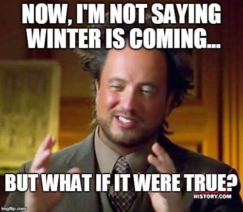 Ancient Aliens Meme | NOW, I'M NOT SAYING WINTER IS COMING... BUT WHAT IF IT WERE TRUE? | image tagged in memes,ancient aliens | made w/ Imgflip meme maker